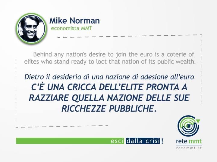 Dietro il desiderio di una nazione di adesione all'euro c'è una cricca dell'élite pronta a razziare quella nazione delle sue ricchezze pubbliche. - Mike Norman