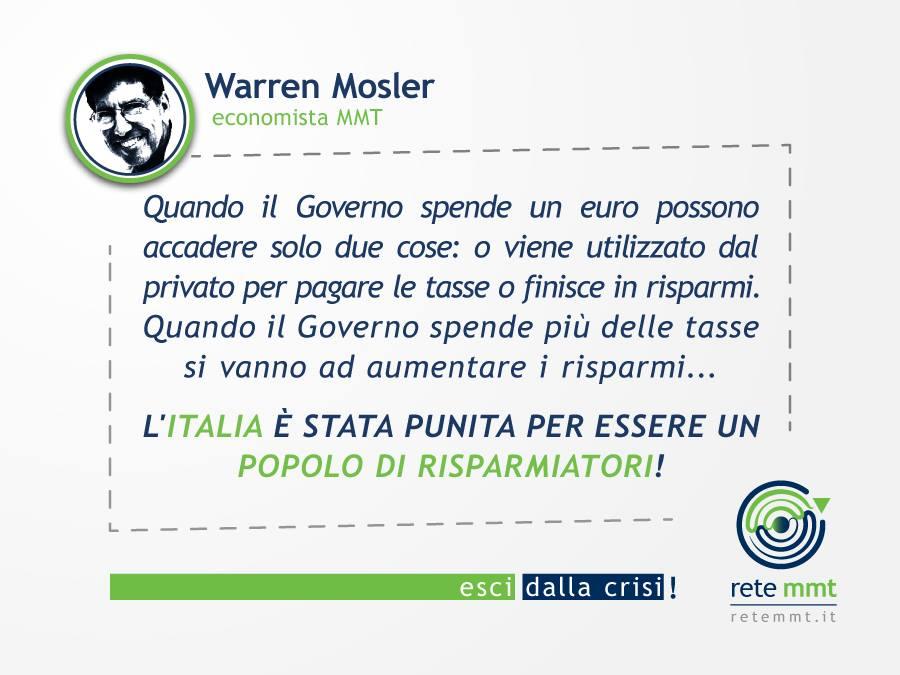 Quando il Governo spende un euro possono accadere solo due cose: o viene utilizzato dal privato per pagare le tasse o finisce in risparmi. Quando il Governo spende più delle tasse si vanno ad aumentare i risparmi... l'Italia è stata punita per essere un popolo di risparmiatori! - Warren Mosler