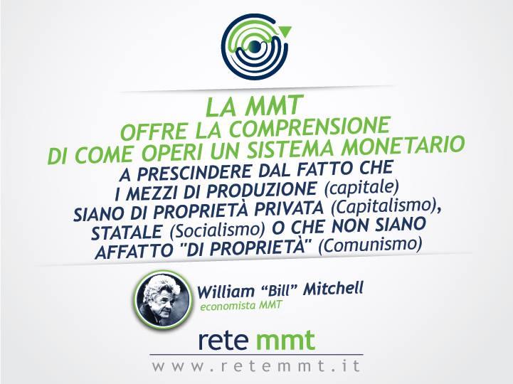 """La MMT offre la comprensione di come operi un sistema monetario, a prescindere dal fatto che i mezzi di produzione (capitale) siano di proprietà privata (Capitalismo), statale (Socialismo) o che non siano affatto """"di proprietà"""" (Comunismo) - William """"Bill"""" Mitchell"""