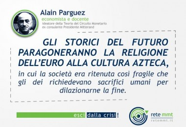 Gli storici del futuro paragoneranno la religione dell'Euro alla cultura azteca, in cui la società era ritenuta così fragile che gli dei richiedevano sacrifici umani per dilazionarne la fine. Alain Parguez